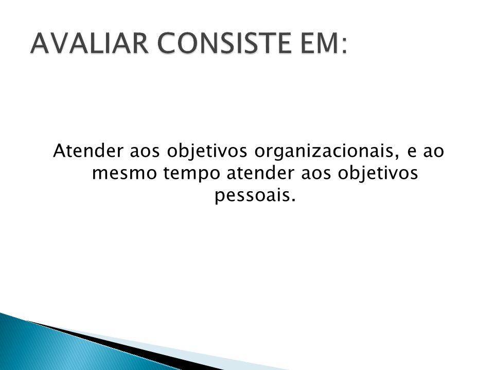 AVALIAR CONSISTE EM: Atender aos objetivos organizacionais, e ao mesmo tempo atender aos objetivos pessoais.