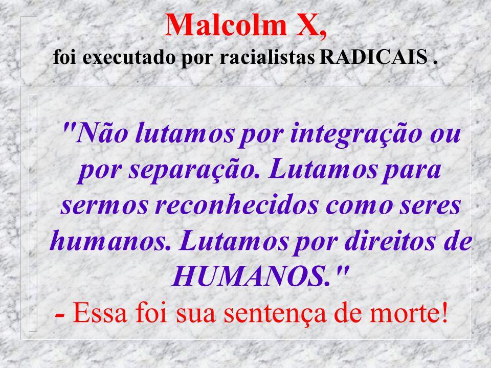 Malcolm X, foi executado por racialistas RADICAIS .