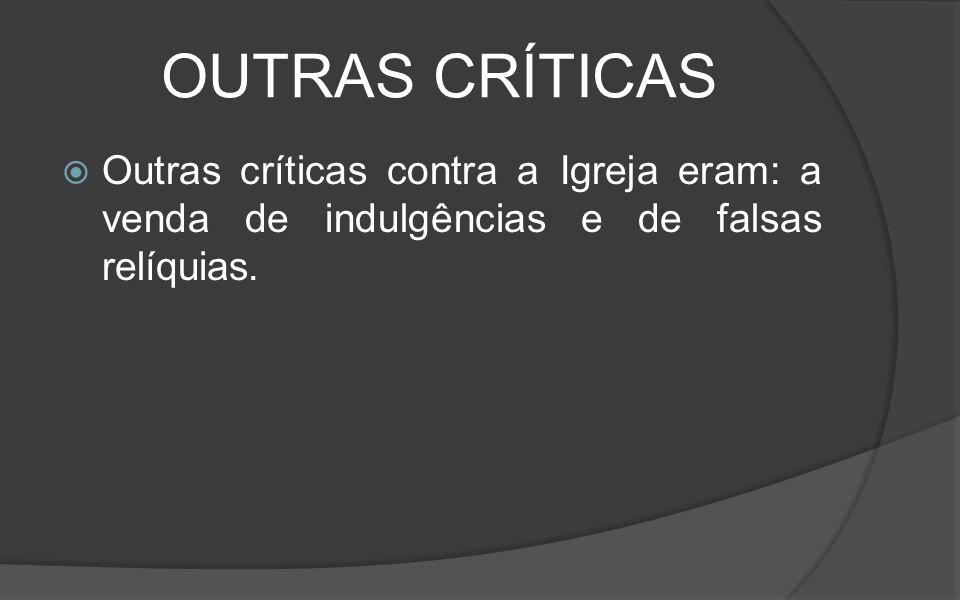 OUTRAS CRÍTICAS Outras críticas contra a Igreja eram: a venda de indulgências e de falsas relíquias.