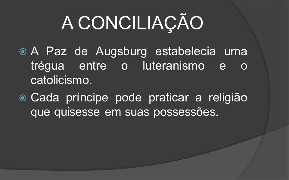 A CONCILIAÇÃO A Paz de Augsburg estabelecia uma trégua entre o luteranismo e o catolicismo.
