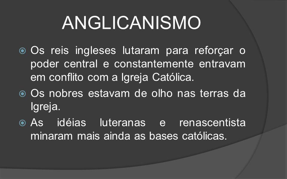 ANGLICANISMO Os reis ingleses lutaram para reforçar o poder central e constantemente entravam em conflito com a Igreja Católica.