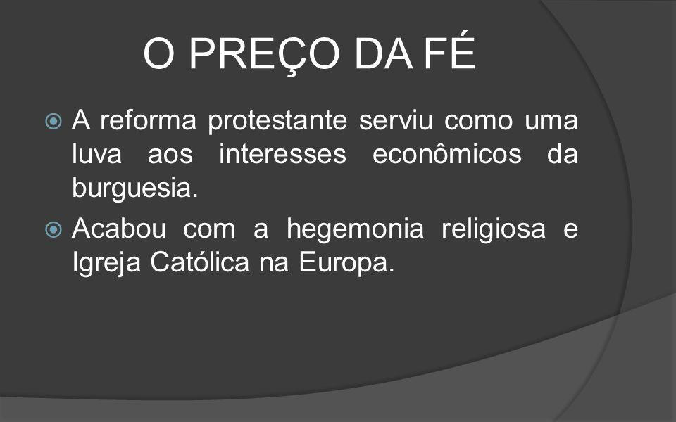 O PREÇO DA FÉ A reforma protestante serviu como uma luva aos interesses econômicos da burguesia.
