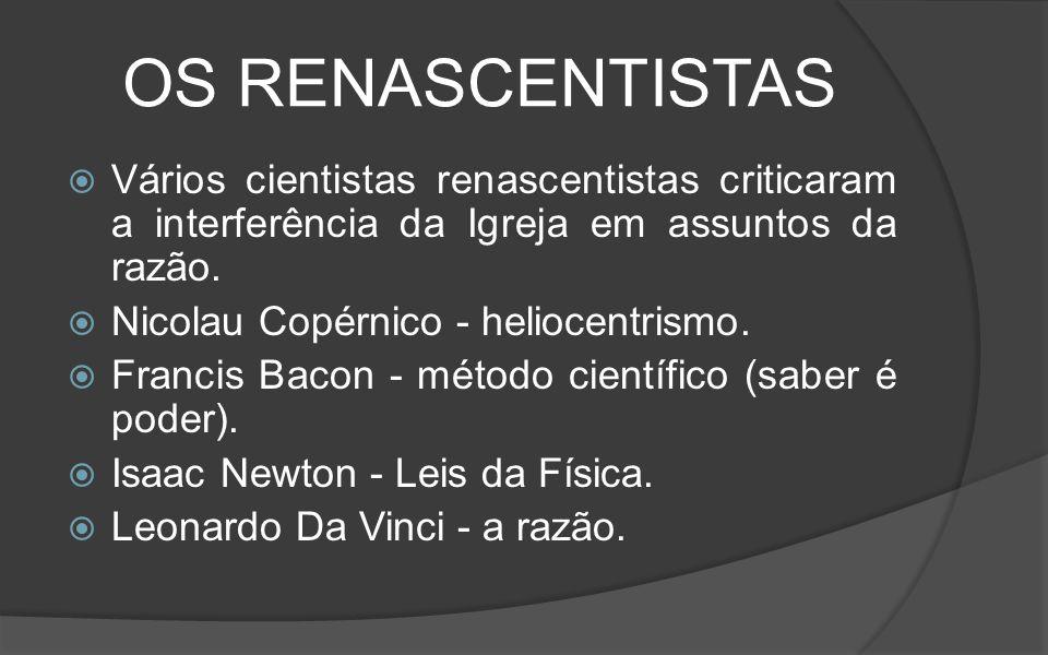 OS RENASCENTISTAS Vários cientistas renascentistas criticaram a interferência da Igreja em assuntos da razão.