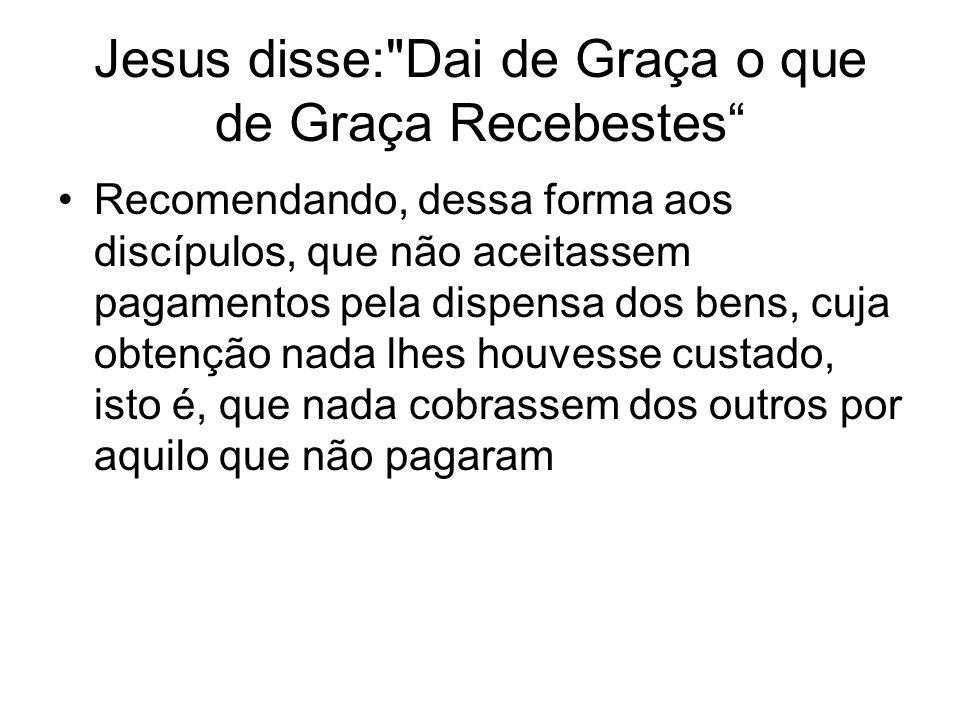 Jesus disse: Dai de Graça o que de Graça Recebestes