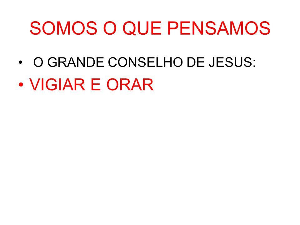 SOMOS O QUE PENSAMOS O GRANDE CONSELHO DE JESUS: VIGIAR E ORAR