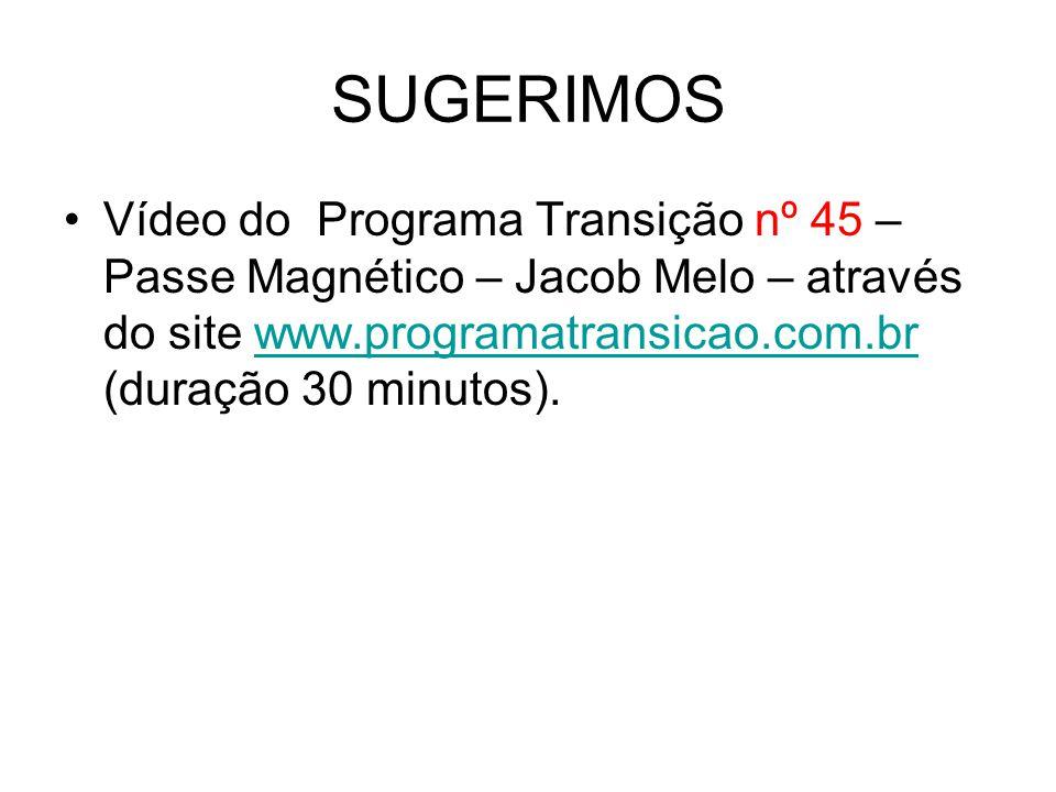 SUGERIMOS Vídeo do Programa Transição nº 45 – Passe Magnético – Jacob Melo – através do site www.programatransicao.com.br (duração 30 minutos).