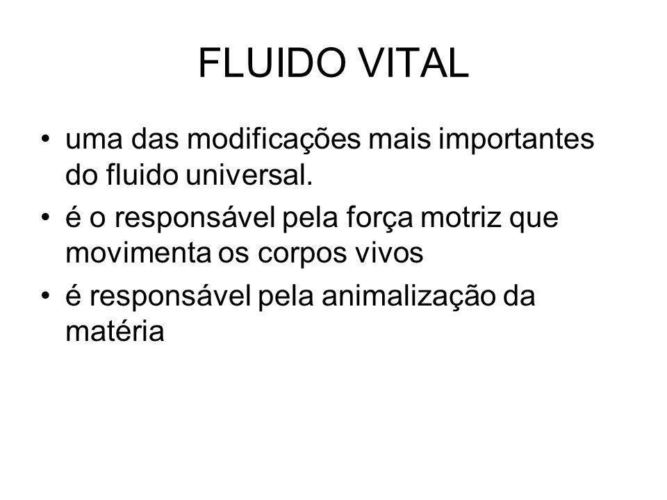 FLUIDO VITAL uma das modificações mais importantes do fluido universal. é o responsável pela força motriz que movimenta os corpos vivos.