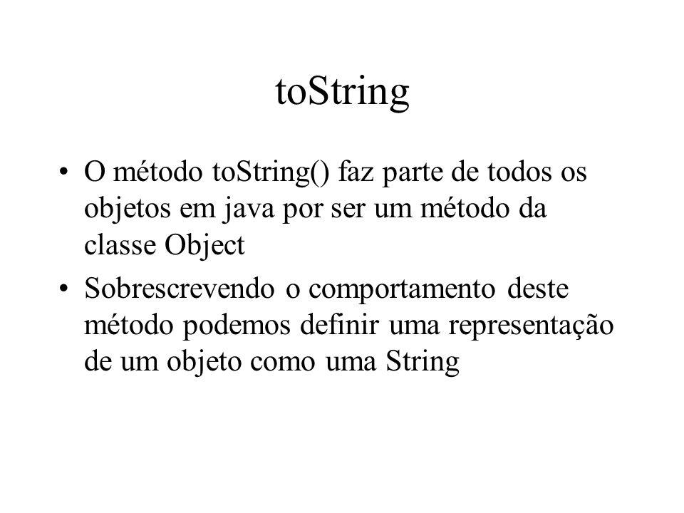 toString O método toString() faz parte de todos os objetos em java por ser um método da classe Object.