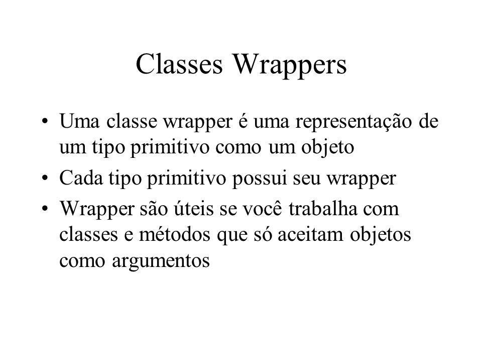 Classes Wrappers Uma classe wrapper é uma representação de um tipo primitivo como um objeto. Cada tipo primitivo possui seu wrapper.