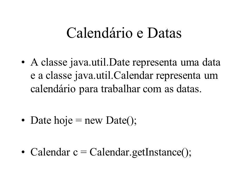 Calendário e Datas A classe java.util.Date representa uma data e a classe java.util.Calendar representa um calendário para trabalhar com as datas.
