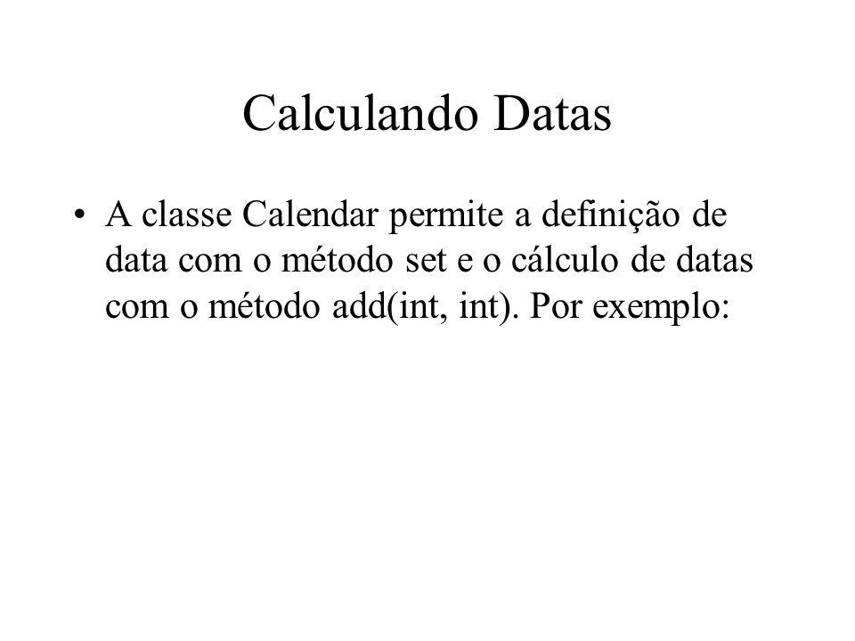 Calculando Datas A classe Calendar permite a definição de data com o método set e o cálculo de datas com o método add(int, int).
