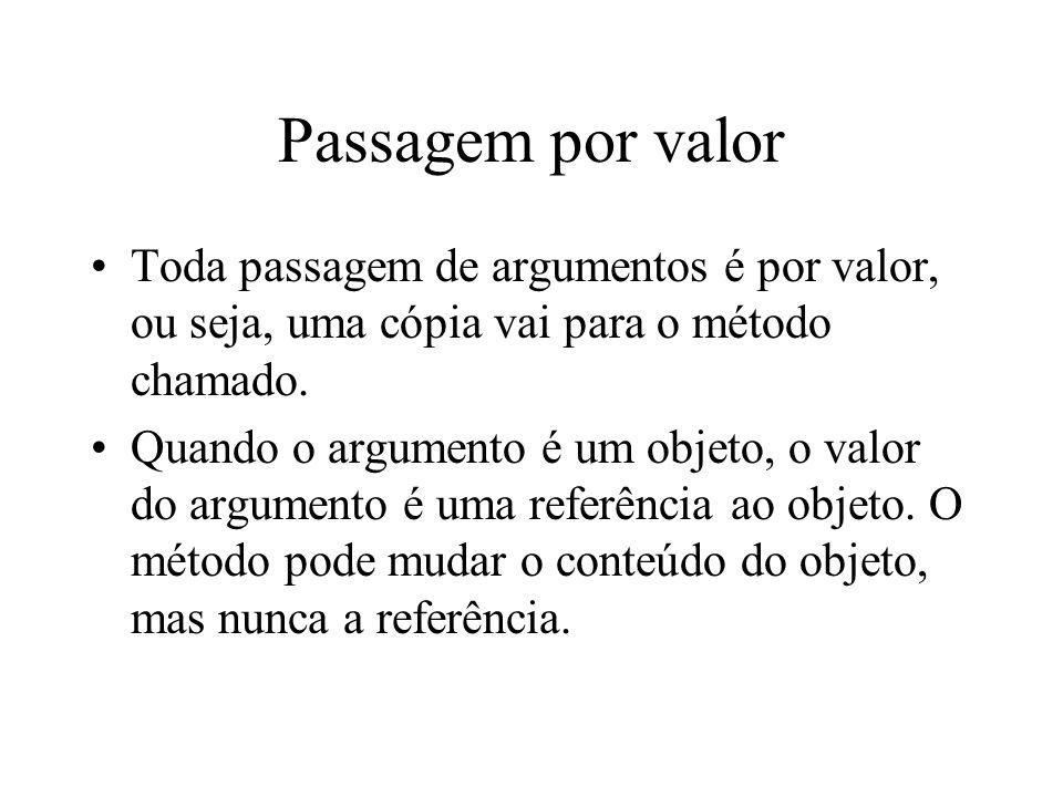 Passagem por valor Toda passagem de argumentos é por valor, ou seja, uma cópia vai para o método chamado.