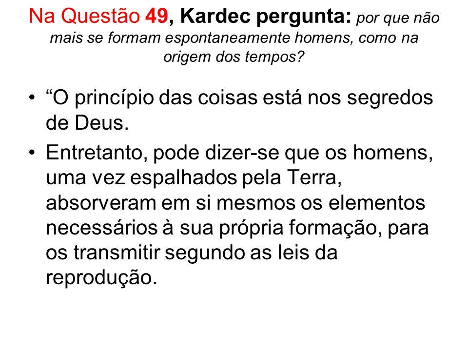 Na Questão 49, Kardec pergunta: por que não mais se formam espontaneamente homens, como na origem dos tempos