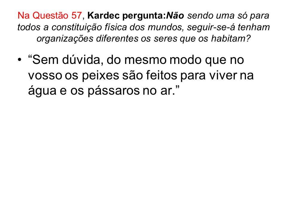 Na Questão 57, Kardec pergunta:Não sendo uma só para todos a constituição física dos mundos, seguir-se-á tenham organizações diferentes os seres que os habitam