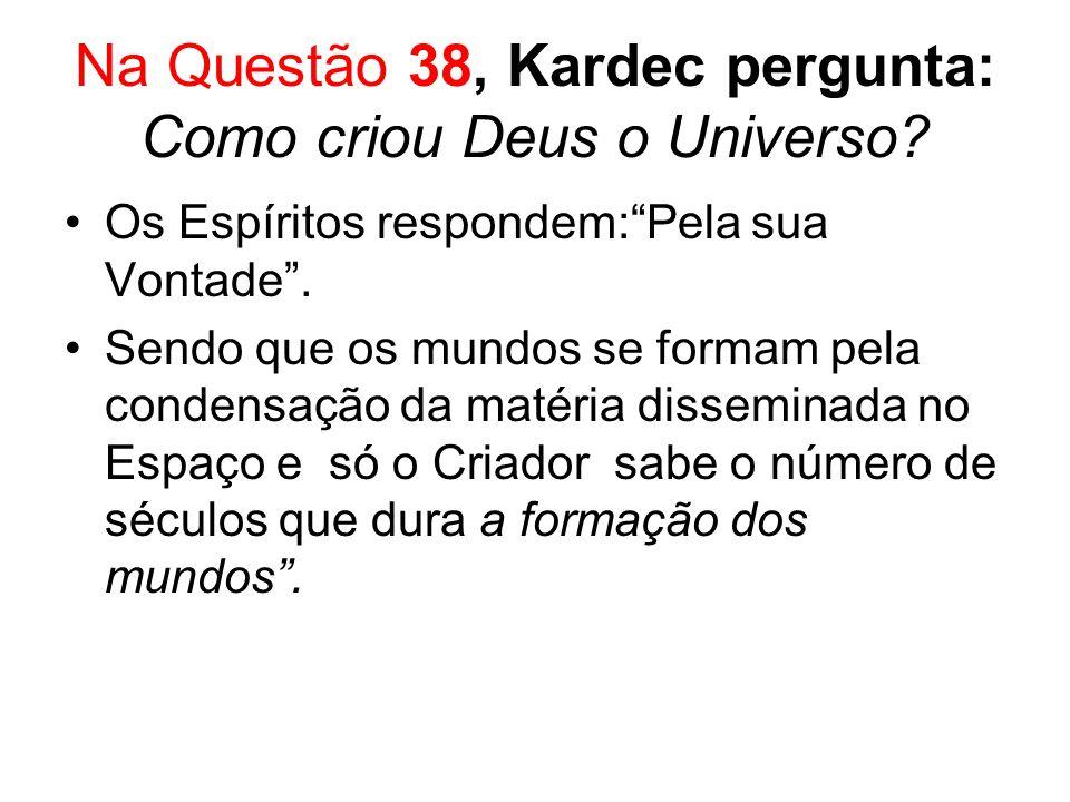 Na Questão 38, Kardec pergunta: Como criou Deus o Universo