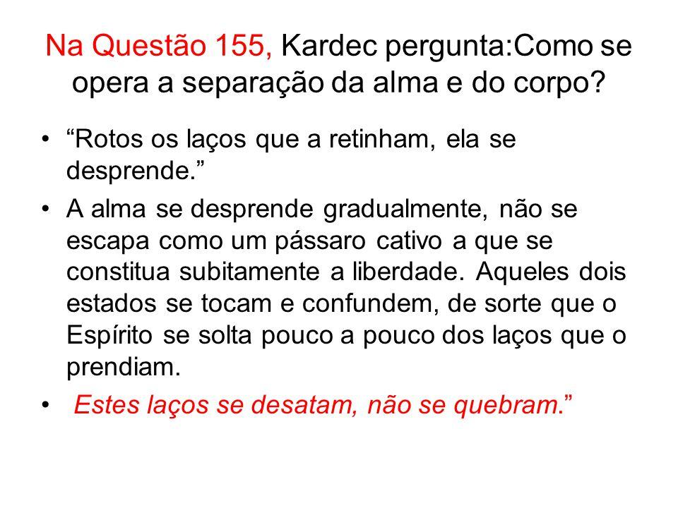 Na Questão 155, Kardec pergunta:Como se opera a separação da alma e do corpo