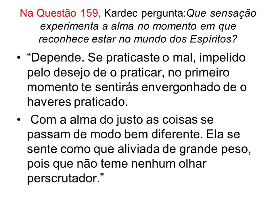 Na Questão 159, Kardec pergunta:Que sensação experimenta a alma no momento em que reconhece estar no mundo dos Espíritos