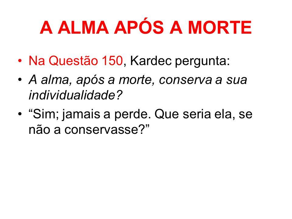 A ALMA APÓS A MORTE Na Questão 150, Kardec pergunta: