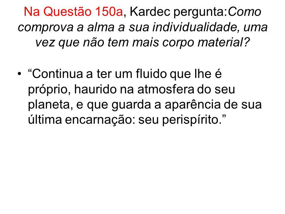 Na Questão 150a, Kardec pergunta:Como comprova a alma a sua individualidade, uma vez que não tem mais corpo material