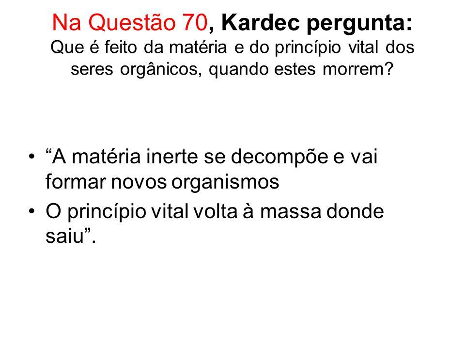 Na Questão 70, Kardec pergunta: Que é feito da matéria e do princípio vital dos seres orgânicos, quando estes morrem