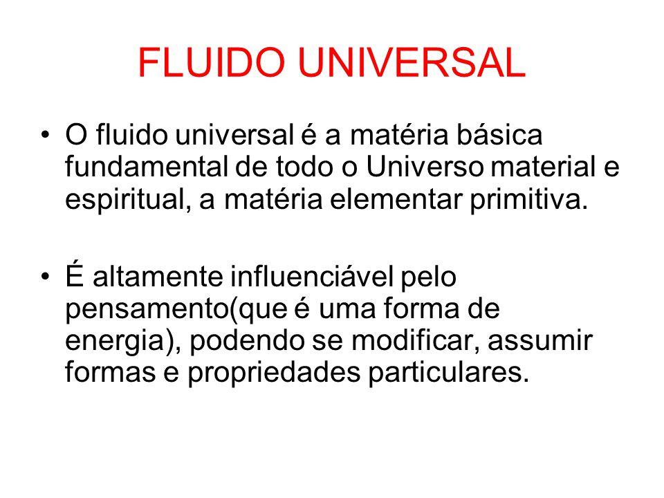 FLUIDO UNIVERSAL O fluido universal é a matéria básica fundamental de todo o Universo material e espiritual, a matéria elementar primitiva.