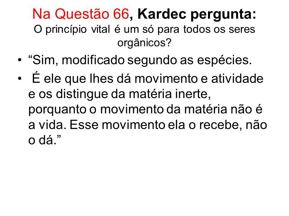 Na Questão 66, Kardec pergunta: O princípio vital é um só para todos os seres orgânicos