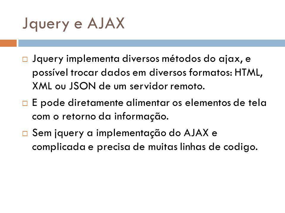 Jquery e AJAX Jquery implementa diversos métodos do ajax, e possível trocar dados em diversos formatos: HTML, XML ou JSON de um servidor remoto.