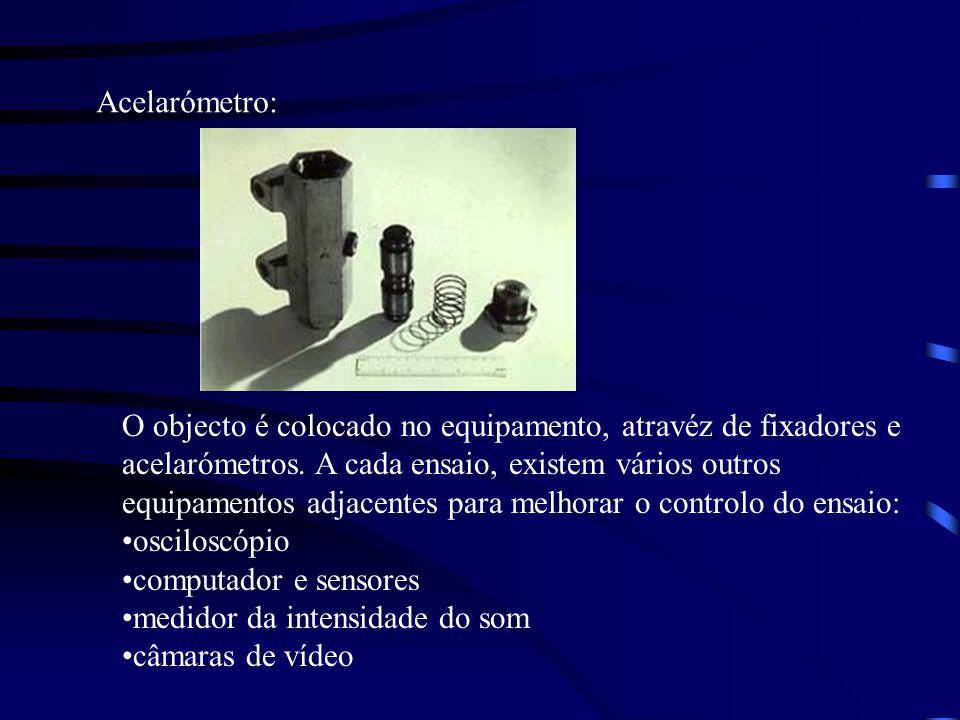 Acelarómetro: O objecto é colocado no equipamento, atravéz de fixadores e. acelarómetros. A cada ensaio, existem vários outros.