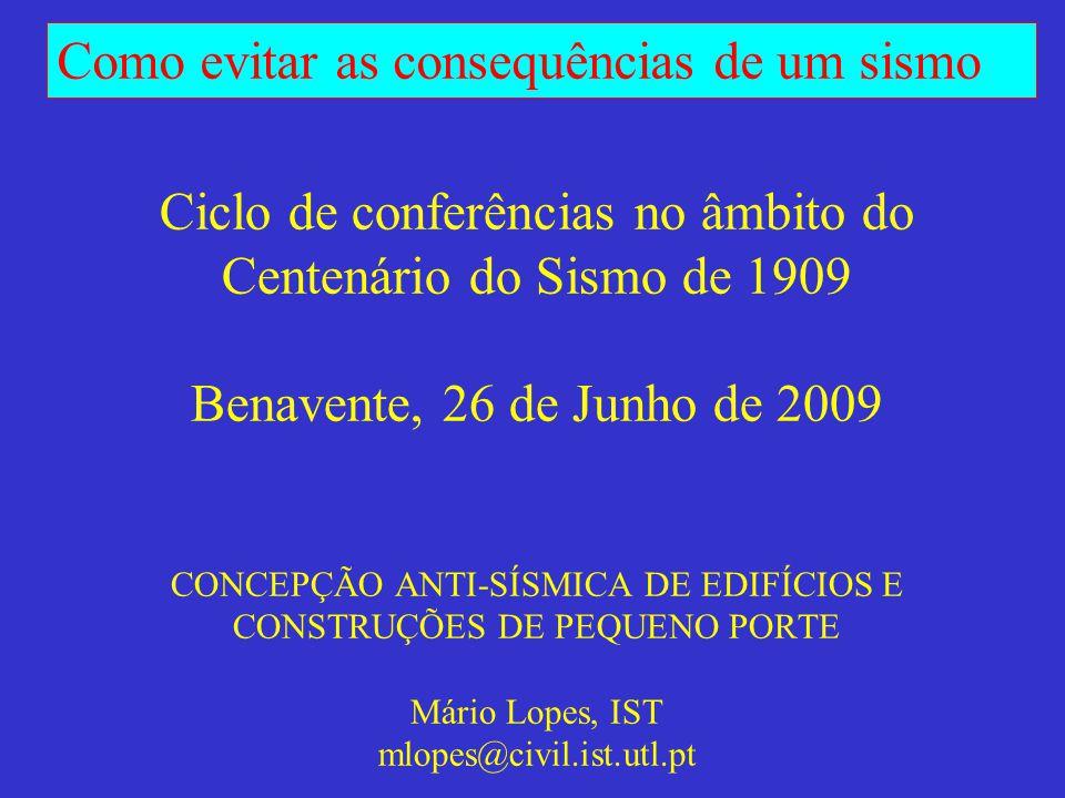 Ciclo de conferências no âmbito do Centenário do Sismo de 1909 Benavente, 26 de Junho de 2009 CONCEPÇÃO ANTI-SÍSMICA DE EDIFÍCIOS E CONSTRUÇÕES DE PEQUENO PORTE Mário Lopes, IST mlopes@civil.ist.utl.pt