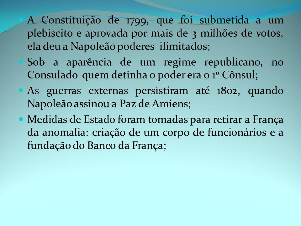 A Constituição de 1799, que foi submetida a um plebiscito e aprovada por mais de 3 milhões de votos, ela deu a Napoleão poderes ilimitados;
