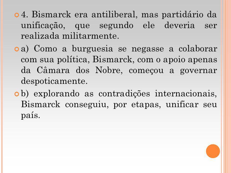 4. Bismarck era antiliberal, mas partidário da unificação, que segundo ele deveria ser realizada militarmente.