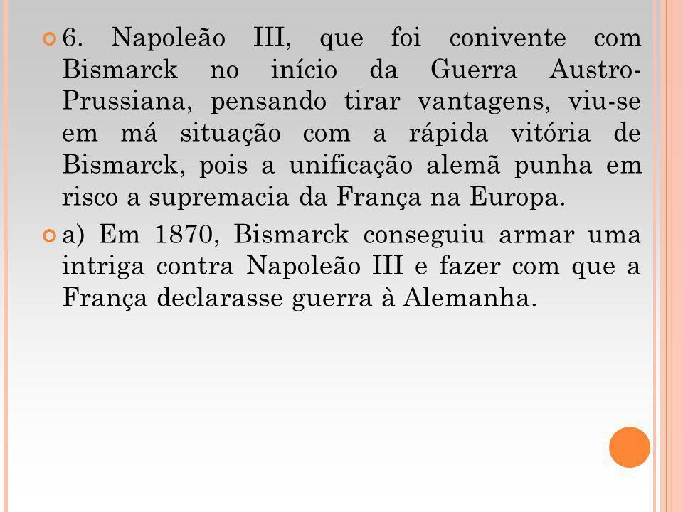 6. Napoleão III, que foi conivente com Bismarck no início da Guerra Austro- Prussiana, pensando tirar vantagens, viu-se em má situação com a rápida vitória de Bismarck, pois a unificação alemã punha em risco a supremacia da França na Europa.
