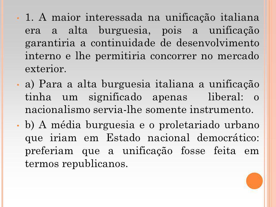 1. A maior interessada na unificação italiana era a alta burguesia, pois a unificação garantiria a continuidade de desenvolvimento interno e lhe permitiria concorrer no mercado exterior.