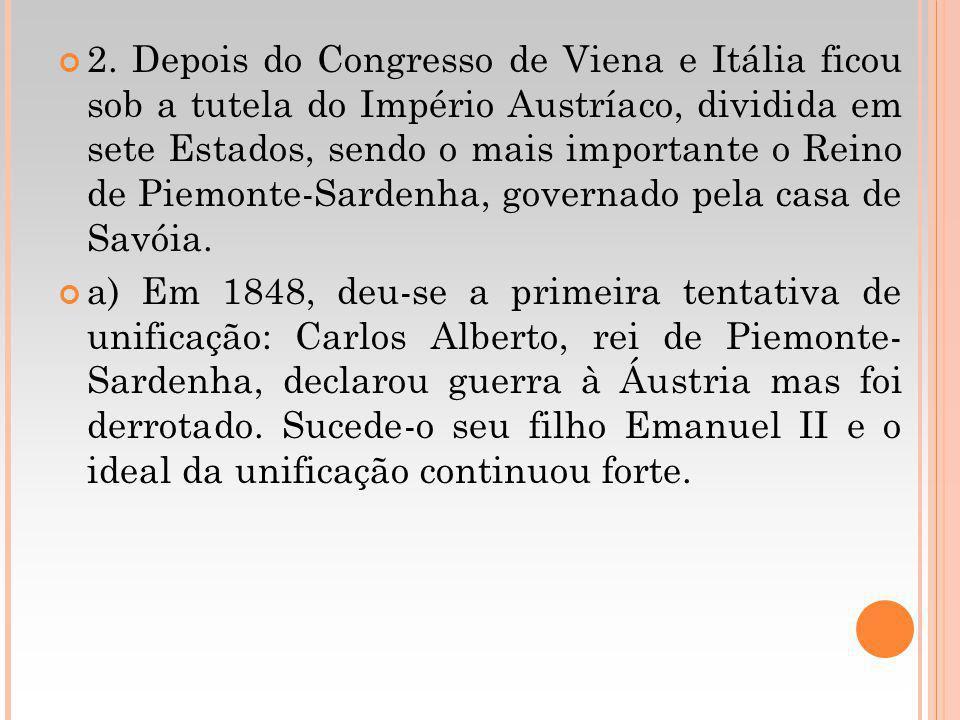 2. Depois do Congresso de Viena e Itália ficou sob a tutela do Império Austríaco, dividida em sete Estados, sendo o mais importante o Reino de Piemonte-Sardenha, governado pela casa de Savóia.