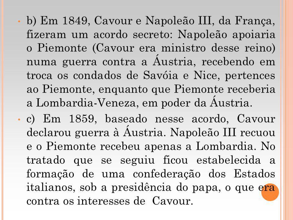 b) Em 1849, Cavour e Napoleão III, da França, fizeram um acordo secreto: Napoleão apoiaria o Piemonte (Cavour era ministro desse reino) numa guerra contra a Áustria, recebendo em troca os condados de Savóia e Nice, pertences ao Piemonte, enquanto que Piemonte receberia a Lombardia-Veneza, em poder da Áustria.