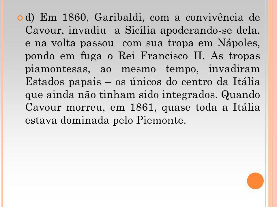 d) Em 1860, Garibaldi, com a convivência de Cavour, invadiu a Sicília apoderando-se dela, e na volta passou com sua tropa em Nápoles, pondo em fuga o Rei Francisco II.