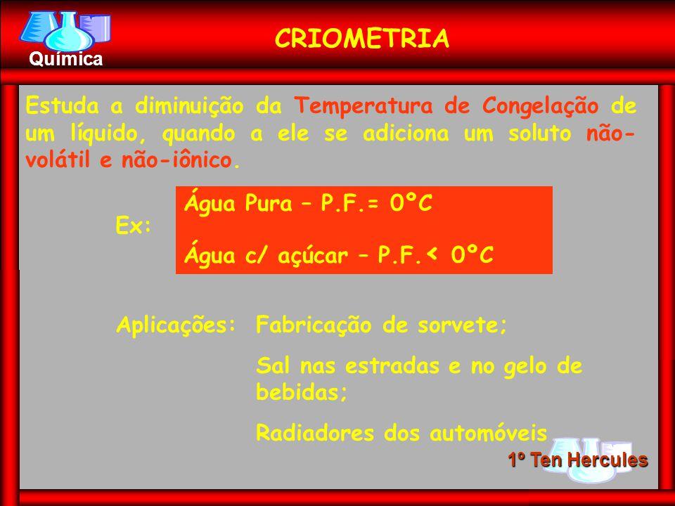 CRIOMETRIA Estuda a diminuição da Temperatura de Congelação de um líquido, quando a ele se adiciona um soluto não-volátil e não-iônico.