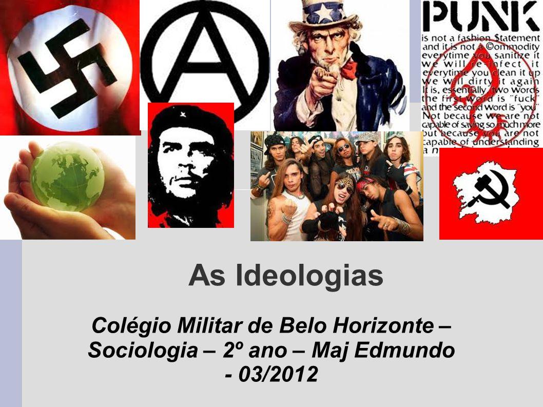 As Ideologias Colégio Militar de Belo Horizonte – Sociologia – 2º ano – Maj Edmundo - 03/2012