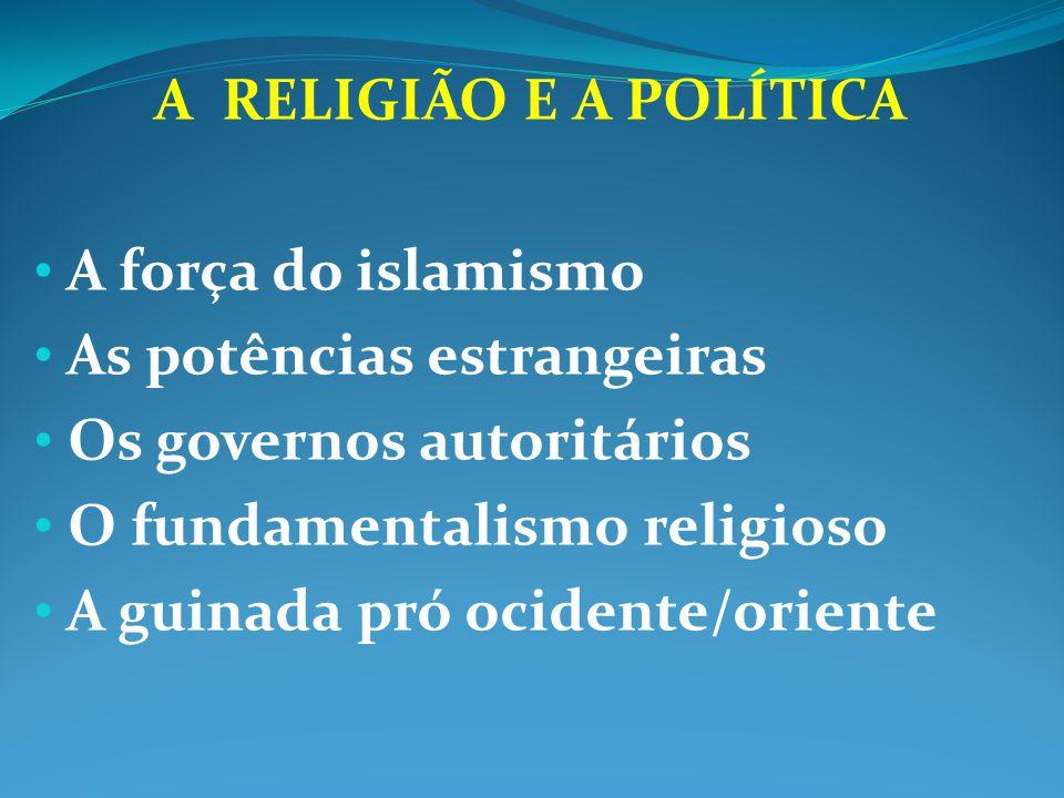 A RELIGIÃO E A POLÍTICA A força do islamismo. As potências estrangeiras. Os governos autoritários.