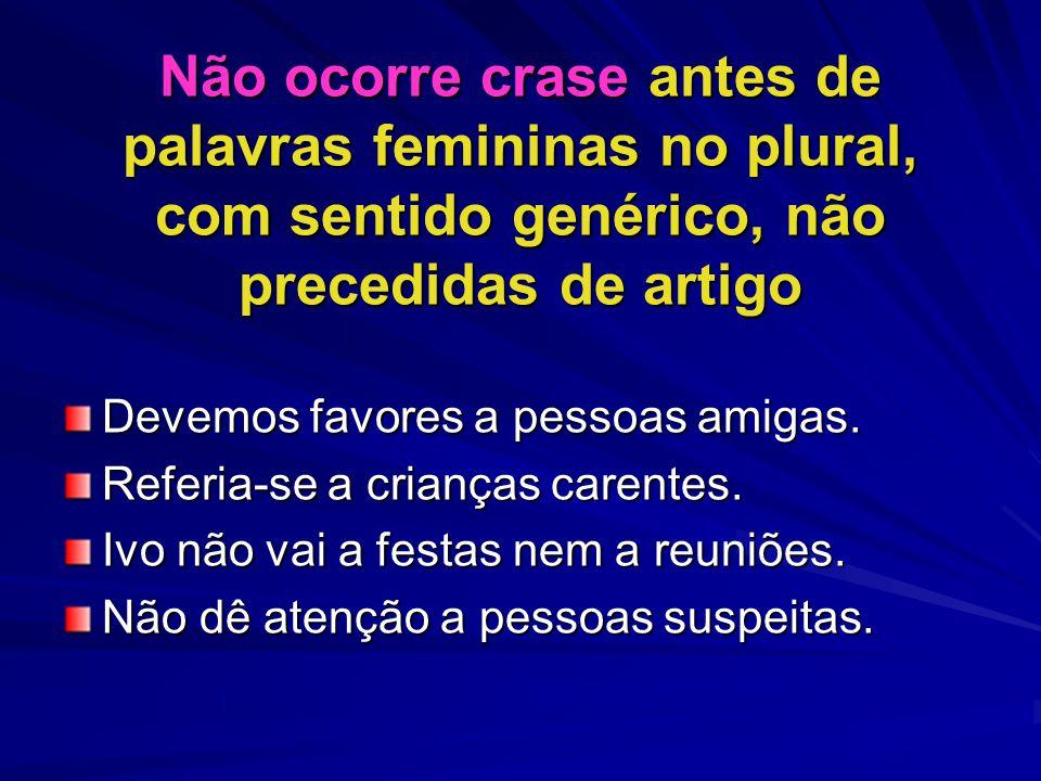 Não ocorre crase antes de palavras femininas no plural, com sentido genérico, não precedidas de artigo