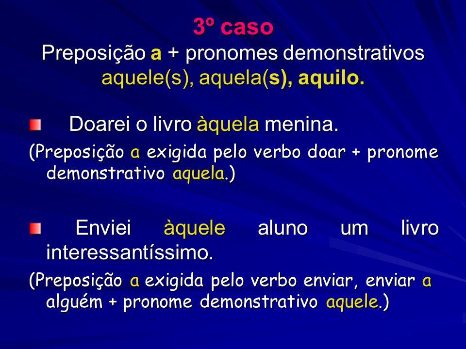 3º caso Preposição a + pronomes demonstrativos aquele(s), aquela(s), aquilo.