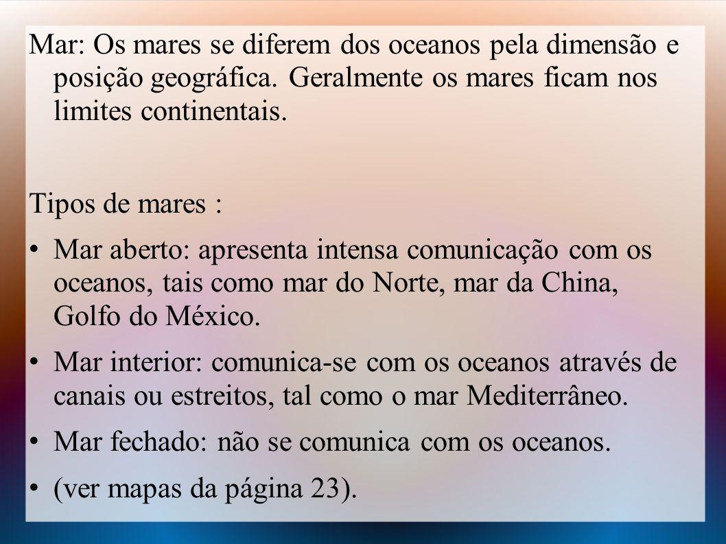 Mar: Os mares se diferem dos oceanos pela dimensão e posição geográfica. Geralmente os mares ficam nos limites continentais.