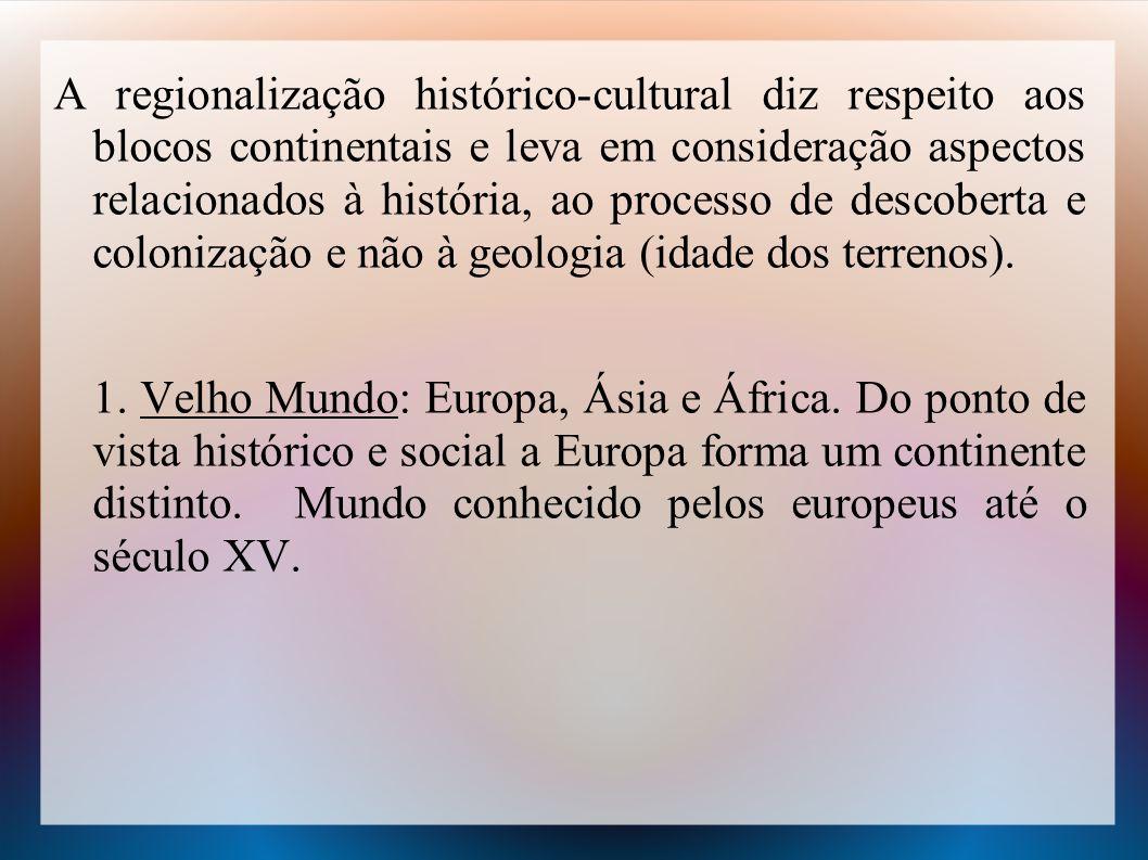 A regionalização histórico-cultural diz respeito aos blocos continentais e leva em consideração aspectos relacionados à história, ao processo de descoberta e colonização e não à geologia (idade dos terrenos).