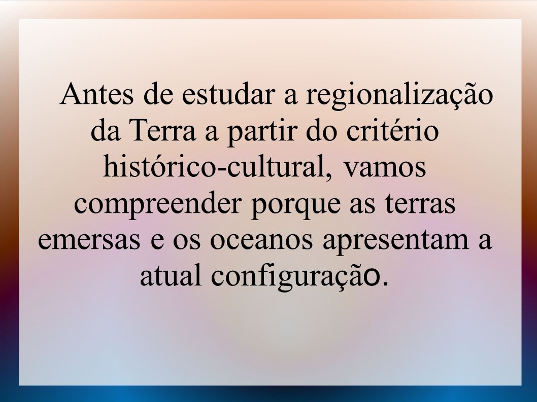 Antes de estudar a regionalização da Terra a partir do critério histórico-cultural, vamos compreender porque as terras emersas e os oceanos apresentam a atual configuração.