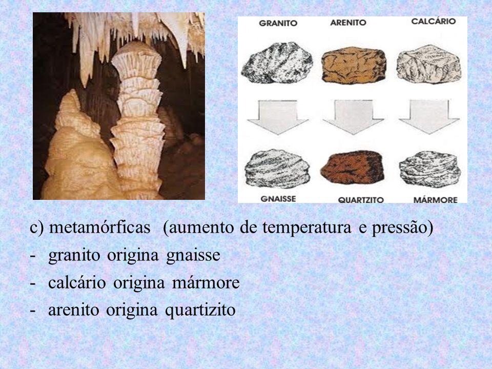 c) metamórficas (aumento de temperatura e pressão)