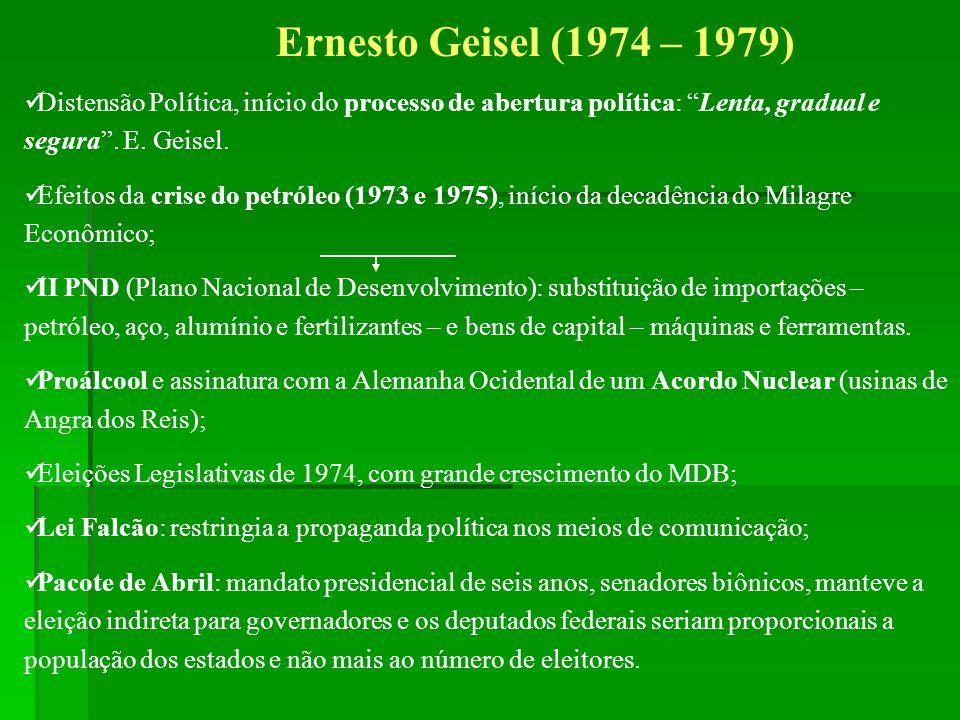 Ernesto Geisel (1974 – 1979) Distensão Política, início do processo de abertura política: Lenta, gradual e segura . E. Geisel.