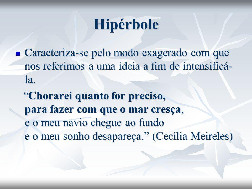 Hipérbole Caracteriza-se pelo modo exagerado com que nos referimos a uma ideia a fim de intensificá-la.