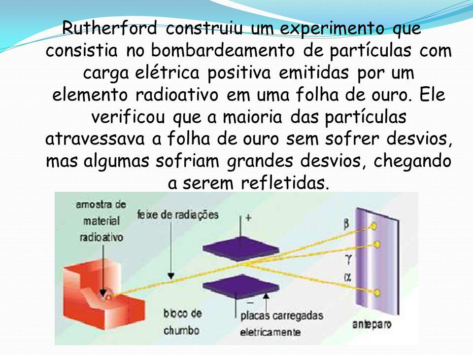 Rutherford construiu um experimento que consistia no bombardeamento de partículas com carga elétrica positiva emitidas por um elemento radioativo em uma folha de ouro.