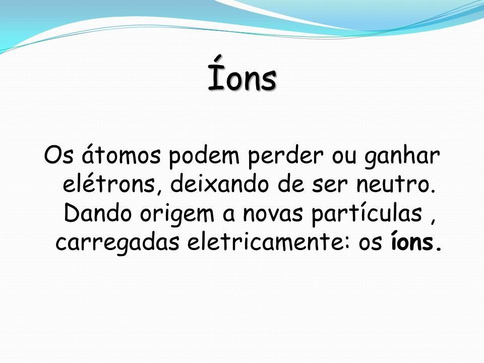 Íons Os átomos podem perder ou ganhar elétrons, deixando de ser neutro.