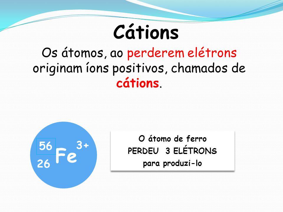 Cátions Os átomos, ao perderem elétrons originam íons positivos, chamados de cátions. O átomo de ferro.